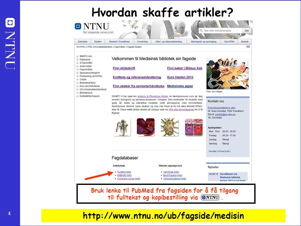 4 http://www.ntnu.no/ub/fagside/medisin Bruk lenka til PubMed fra fagsiden for å få tilgang til fulltekst og kopibestilling via. Hvordan skaffe artikl