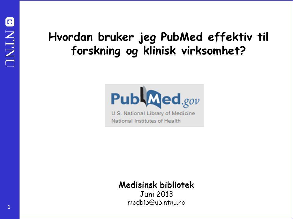 1 Hvordan bruker jeg PubMed effektiv til forskning og klinisk virksomhet? Medisinsk bibliotek Juni 2013 medbib@ub.ntnu.no