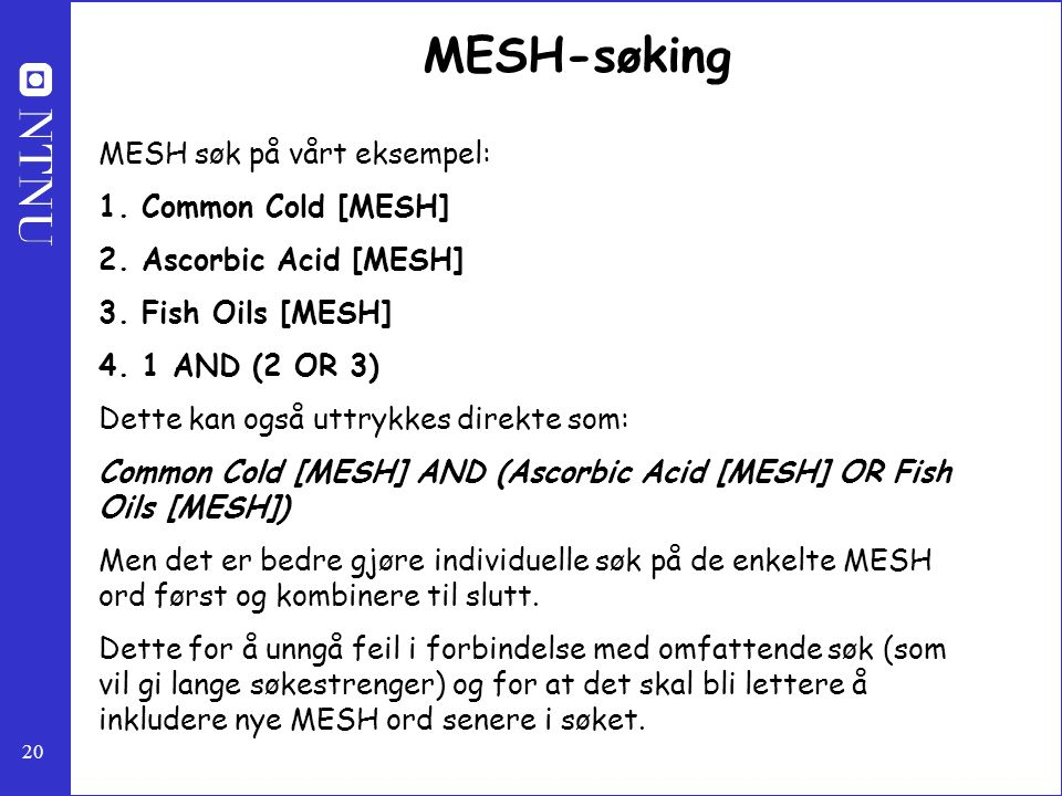 20 MESH-søking MESH søk på vårt eksempel: 1. Common Cold [MESH] 2. Ascorbic Acid [MESH] 3. Fish Oils [MESH] 4. 1 AND (2 OR 3) Dette kan også uttrykkes
