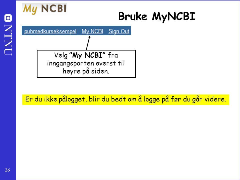 """26 Bruke MyNCBI Velg """"My NCBI"""" fra inngangsporten øverst til høyre på siden. Er du ikke pålogget, blir du bedt om å logge på før du går videre."""