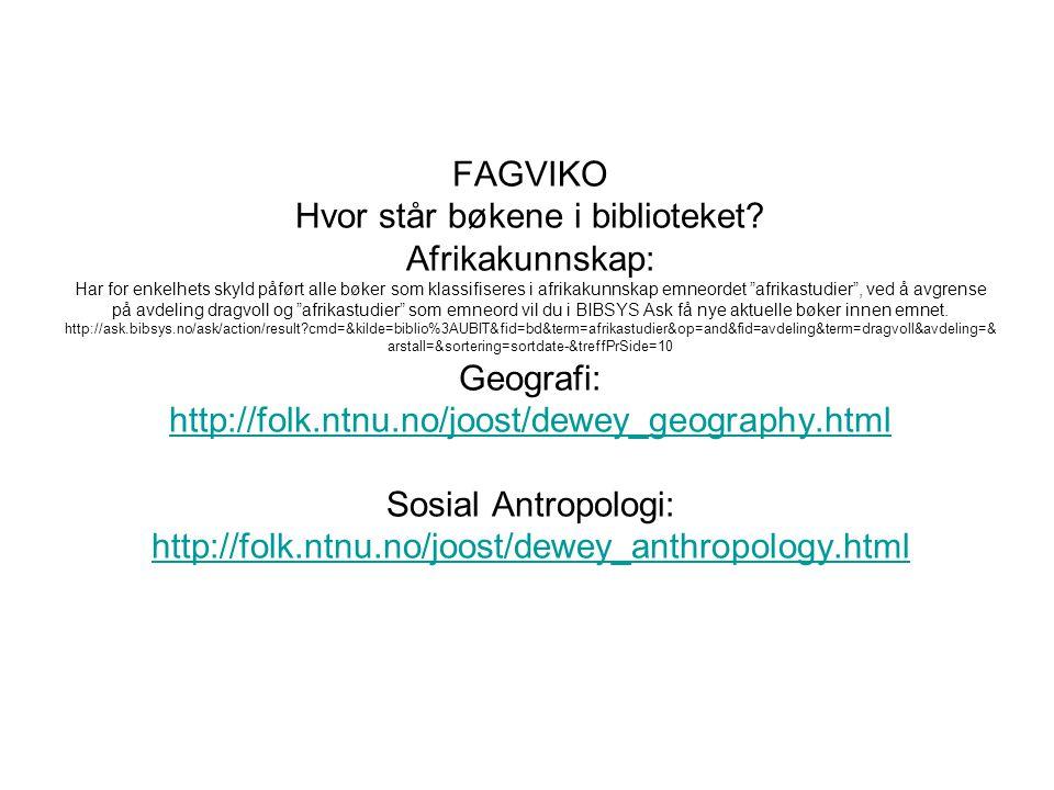 Oppslagsverk: Afrikakunnskap elektronisk/trykt: http://ask.bibsys.no/ask/action/result?cmd=&kilde=biblio%3AUBIT&fid=bd&term=oppslagsverk+afrika&op=and&fid=avdeling&term=&avdeling=&arstall= &sortering=sortdate-&treffPrSide=10 GEOGRAFI elektronisk/trykt http://ask.bibsys.no/ask/action/result?cmd=&kilde=biblio%3AUBIT&fid=bd&term=oppslagsverk+geografi&op=and&fid=bd&term=&avdeling=&arstall=&so rtering=sortdate-&treffPrSide=10 SOSIALANTROPOLOGI-elektronisk A dictionary of African mythology http://ask.bibsys.no/ask/action/show?pid=021908524&kid=biblio American folklore : an encyclopedia http://ask.bibsys.no/ask/action/show?pid=041969537&kid=biblio The Dictionary of anthropology http://ask.bibsys.no/ask/action/show?pid=022472746&kid=biblio A dictionary of Asian mythology http://ask.bibsys.no/ask/action/show?pid=021908540&kid=biblio A dictionary of English folklore http://ask.bibsys.no/ask/action/show?pid=02190863x&kid=biblio Encyclopedia of social and cultural anthropology http://ask.bibsys.no/ask/action/show?pid=022473319&kid=biblio The Routledge dictionary of anthropologists http://ask.bibsys.no/ask/action/show?pid=042295300&kid=biblio SOSIALANTROPOLOGI-elektronisk/trykt: http://ask.bibsys.no/ask/action/result?cql=bd+%3D+%22oppslagsverk+antropologi%22&bibkode=a&aktivKilde=biblio&sortering=sortdate- &treffPrSide=10&side=1&kilde=biblio http://ask.bibsys.no/ask/action/show?pid=021908524&kid=biblio http://ask.bibsys.no/ask/action/show?pid=041969537&kid=biblio http://ask.bibsys.no/ask/action/show?pid=022472746&kid=biblio http://ask.bibsys.no/ask/action/show?pid=02190863x&kid=biblio http://ask.bibsys.no/ask/action/show?pid=042295300&kid=biblio