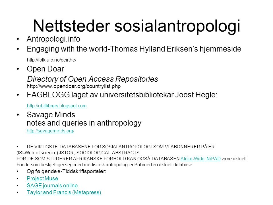 Nettsteder sosialantropologi Antropologi.info Engaging with the world-Thomas Hylland Eriksen's hjemmeside http://folk.uio.no/geirthe/ Open Doar Directory of Open Access Repositories http://www.opendoar.org/countrylist.php FAGBLOGG laget av universitetsbibliotekar Joost Hegle: http://ubitlibrary.blogspot.com Savage Minds notes and queries in anthropology http://savageminds.org/ DE VIKTIGSTE DATABASENE FOR SOSIALANTROPOLOGI SOM VI ABONNERER PÅ ER: (ISI-Web of science) JSTOR, SOCIOLOGICAL ABSTRACTS FOR DE SOM STUDERER AFRIKANSKE FORHOLD KAN OGSÅ DATABASEN Africa-Wide: NiPAD være aktuell.Africa-Wide: NiPAD For de som beskjeftiger seg med medisinsk antropologi er Pubmed en aktuell database.