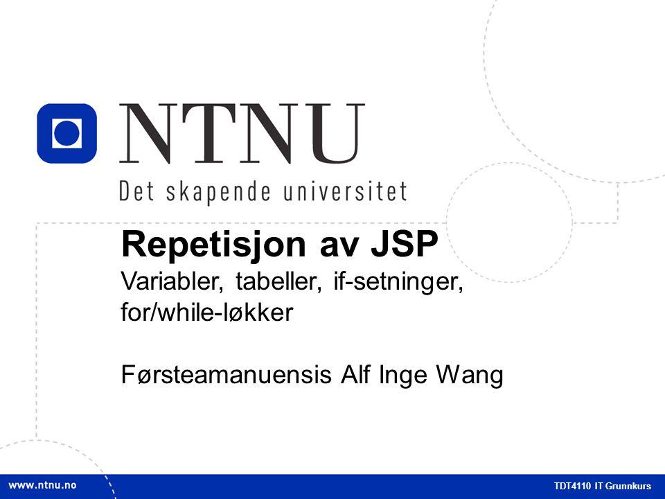1 Repetisjon JSP Repetisjon av JSP Variabler, tabeller, if-setninger, for/while-løkker Førsteamanuensis Alf Inge Wang TDT4110 IT Grunnkurs