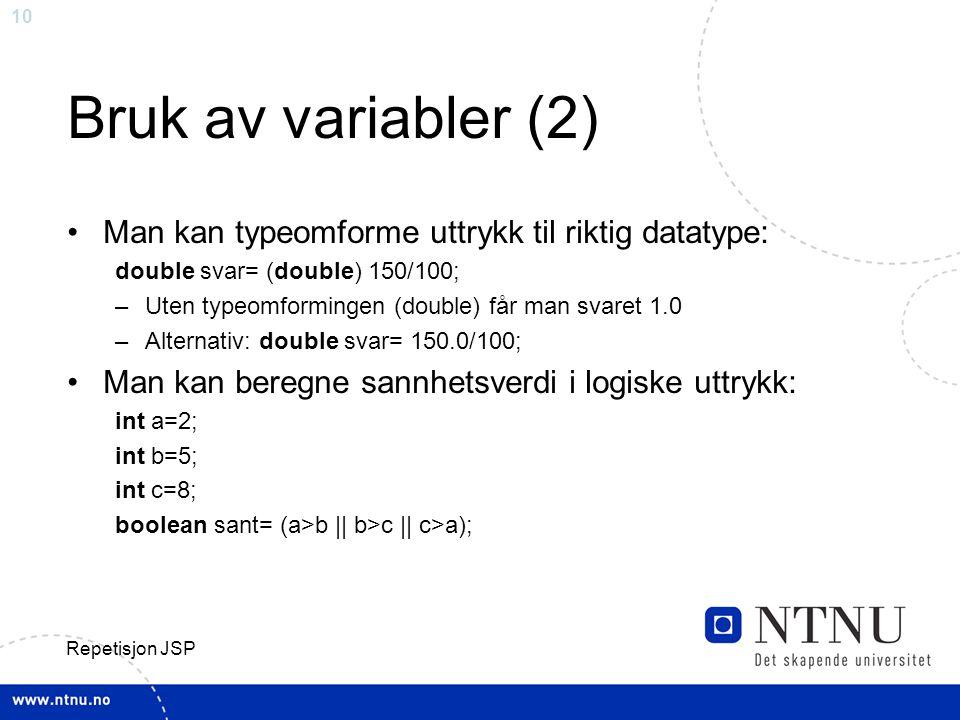 10 Repetisjon JSP Bruk av variabler (2) Man kan typeomforme uttrykk til riktig datatype: double svar= (double) 150/100; –Uten typeomformingen (double) får man svaret 1.0 –Alternativ: double svar= 150.0/100; Man kan beregne sannhetsverdi i logiske uttrykk: int a=2; int b=5; int c=8; boolean sant= (a>b || b>c || c>a);