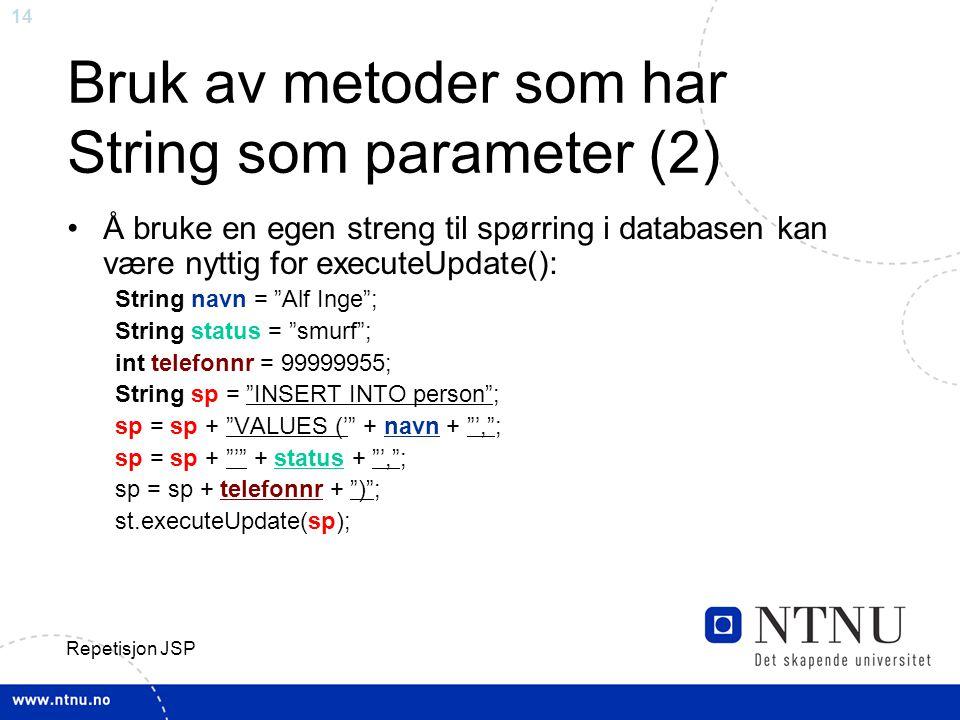 14 Repetisjon JSP Bruk av metoder som har String som parameter (2) Å bruke en egen streng til spørring i databasen kan være nyttig for executeUpdate(): String navn = Alf Inge ; String status = smurf ; int telefonnr = 99999955; String sp = INSERT INTO person ; sp = sp + VALUES (' + navn + ', ; sp = sp + ' + status + ', ; sp = sp + telefonnr + ) ; st.executeUpdate(sp);