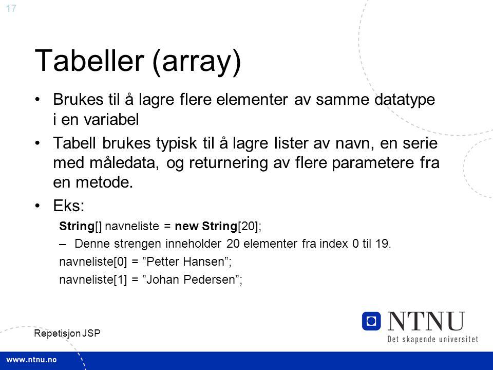 17 Repetisjon JSP Tabeller (array) Brukes til å lagre flere elementer av samme datatype i en variabel Tabell brukes typisk til å lagre lister av navn, en serie med måledata, og returnering av flere parametere fra en metode.