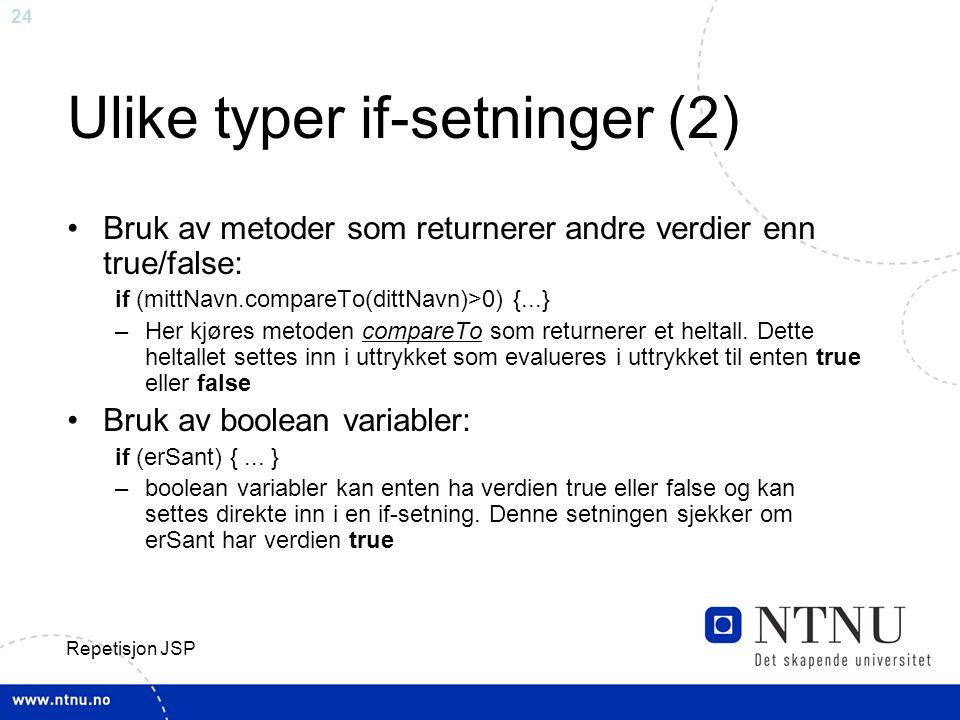 24 Repetisjon JSP Ulike typer if-setninger (2) Bruk av metoder som returnerer andre verdier enn true/false: if (mittNavn.compareTo(dittNavn)>0) {...} –Her kjøres metoden compareTo som returnerer et heltall.