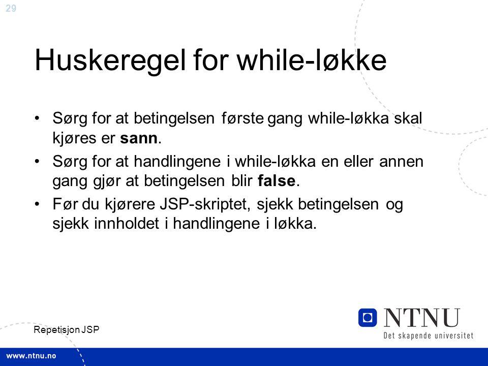29 Repetisjon JSP Huskeregel for while-løkke Sørg for at betingelsen første gang while-løkka skal kjøres er sann.