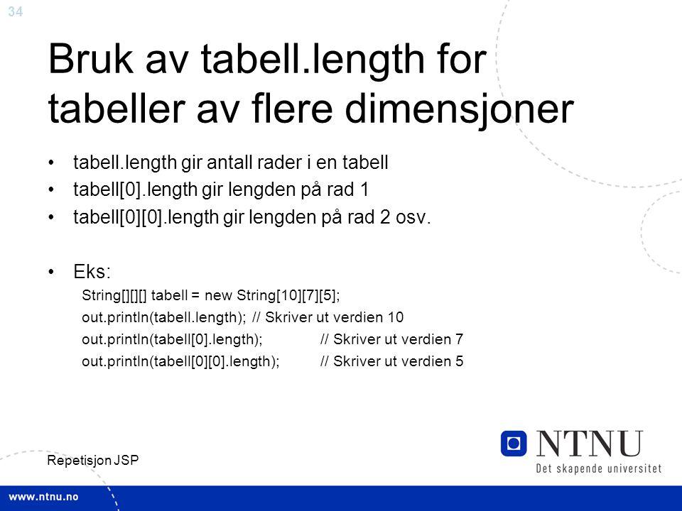34 Repetisjon JSP Bruk av tabell.length for tabeller av flere dimensjoner tabell.length gir antall rader i en tabell tabell[0].length gir lengden på rad 1 tabell[0][0].length gir lengden på rad 2 osv.