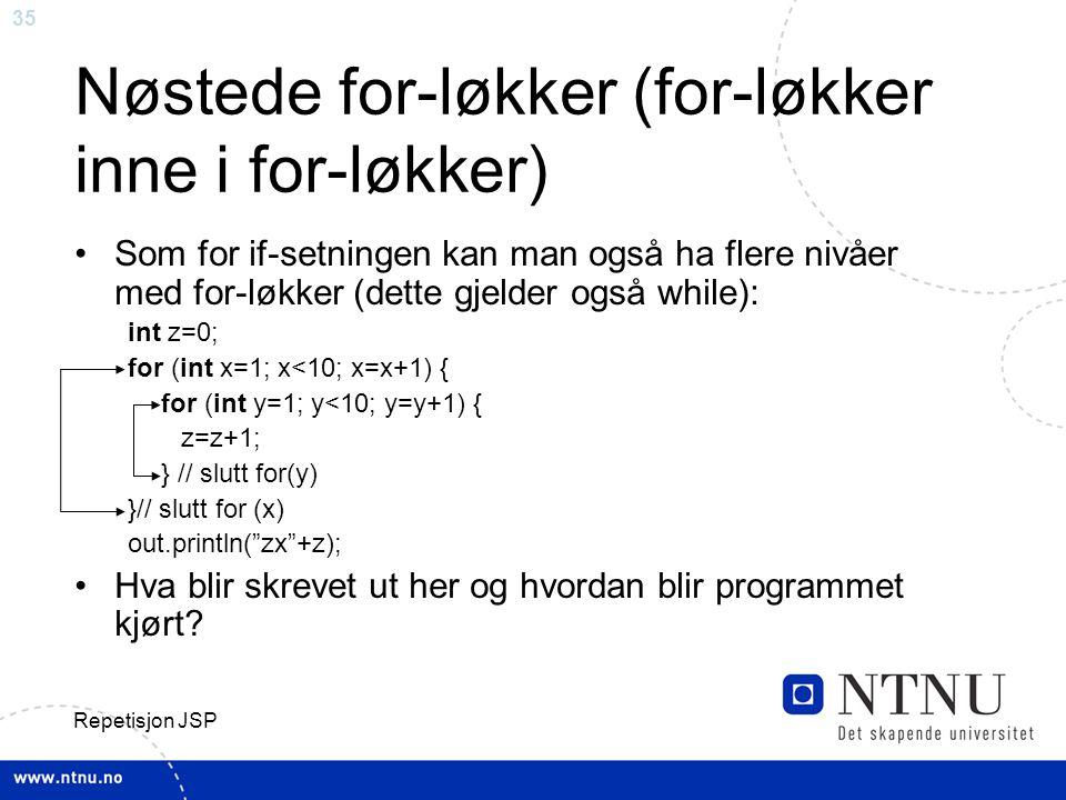 35 Repetisjon JSP Nøstede for-løkker (for-løkker inne i for-løkker) Som for if-setningen kan man også ha flere nivåer med for-løkker (dette gjelder også while): int z=0; for (int x=1; x<10; x=x+1) { for (int y=1; y<10; y=y+1) { z=z+1; } // slutt for(y) }// slutt for (x) out.println( zx +z); Hva blir skrevet ut her og hvordan blir programmet kjørt?