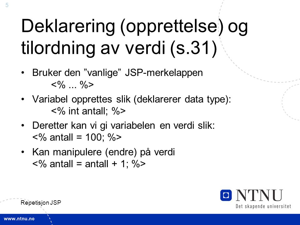 26 Repetisjon JSP To alternative skrivemåte av samme if-setning: (2) Alternativt kunne man ha skrevet (smør på flesk): int a=3; int b=8; int c=12; boolean sant=(c>a+b); if (sant==true) { out.println( Yeah ); } else { out.println( Noah ); }