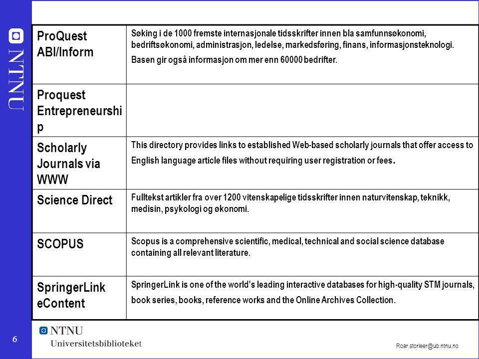 6 Roar.storleer@ub.ntnu.no ProQuest ABI/Inform Søking i de 1000 fremste internasjonale tidsskrifter innen bla samfunnsøkonomi, bedriftsøkonomi, administrasjon, ledelse, markedsføring, finans, informasjonsteknologi.