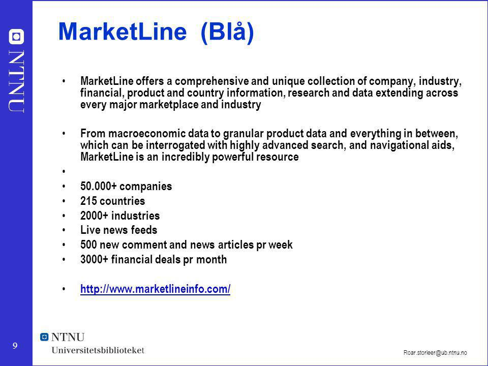 9 Roar.storleer@ub.ntnu.no MarketLine (Blå) MarketLine offers a comprehensive and unique collection of company, industry, financial, product and country information, research and data extending across every major marketplace and industry From macroeconomic data to granular product data and everything in between, which can be interrogated with highly advanced search, and navigational aids, MarketLine is an incredibly powerful resource 50.000+ companies 215 countries 2000+ industries Live news feeds 500 new comment and news articles pr week 3000+ financial deals pr month http://www.marketlineinfo.com/