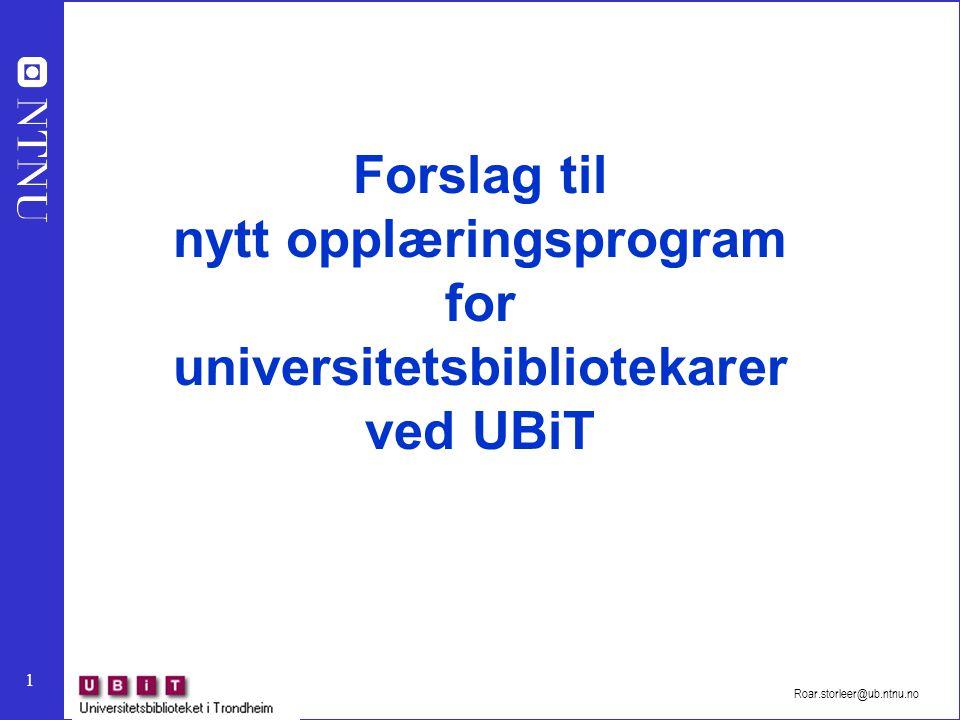 1 Roar.storleer@ub.ntnu.no Forslag til nytt opplæringsprogram for universitetsbibliotekarer ved UBiT