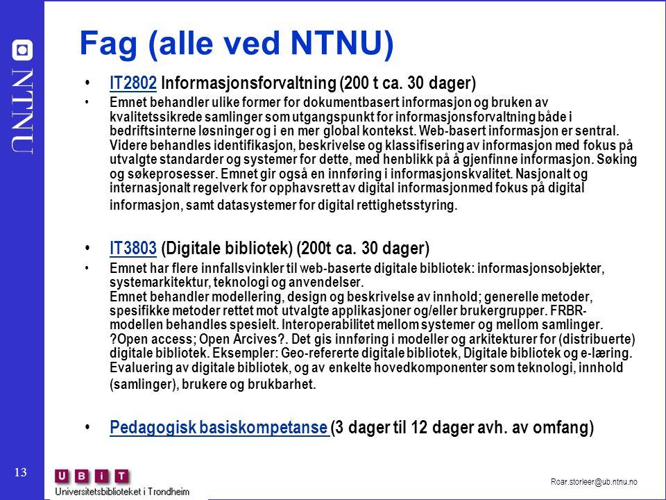 13 Roar.storleer@ub.ntnu.no Fag (alle ved NTNU) IT2802 Informasjonsforvaltning (200 t ca. 30 dager) IT2802 Emnet behandler ulike former for dokumentba