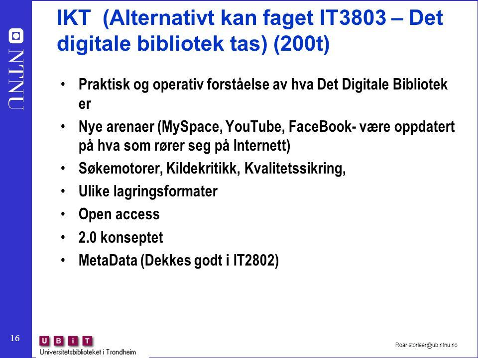 16 Roar.storleer@ub.ntnu.no IKT (Alternativt kan faget IT3803 – Det digitale bibliotek tas) (200t) Praktisk og operativ forståelse av hva Det Digitale