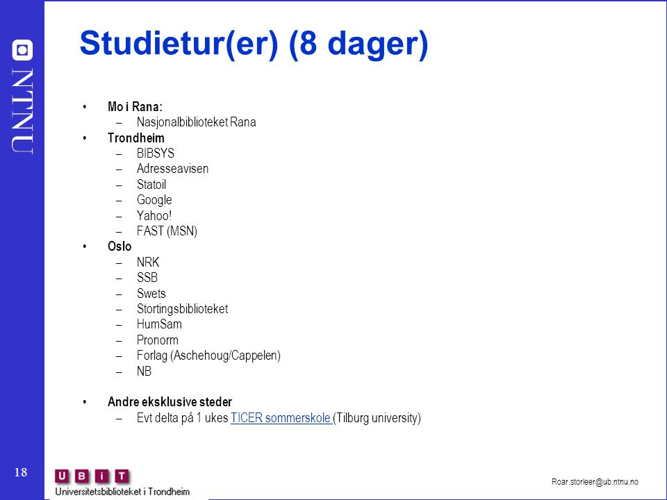 18 Roar.storleer@ub.ntnu.no Studietur(er) (8 dager) Mo i Rana: –Nasjonalbiblioteket Rana Trondheim –BIBSYS –Adresseavisen –Statoil –Google –Yahoo! –FA