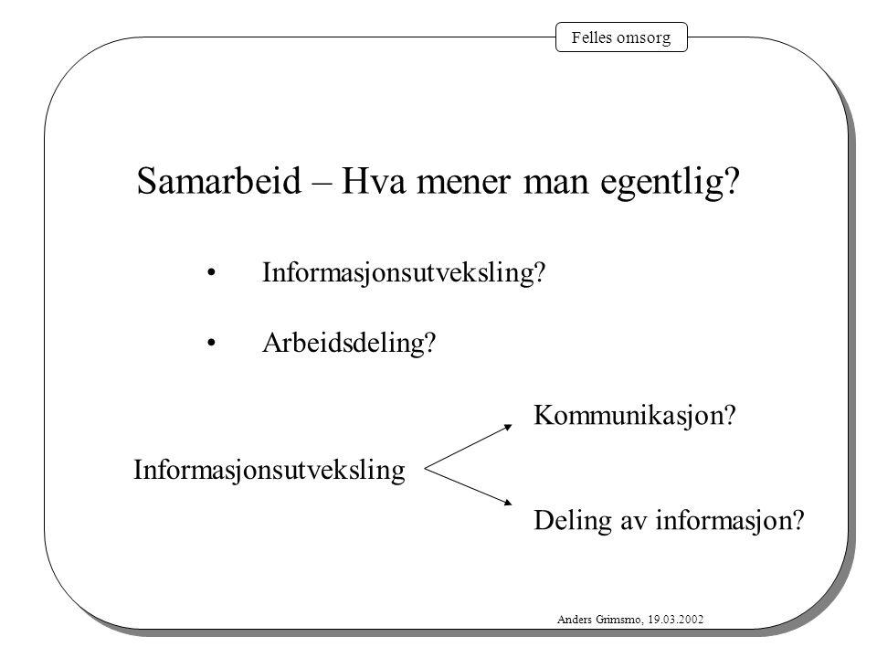 Felles omsorg Anders Grimsmo, 19.03.2002 Samarbeid – Hva mener man egentlig? Informasjonsutveksling? Arbeidsdeling? Informasjonsutveksling Kommunikasj