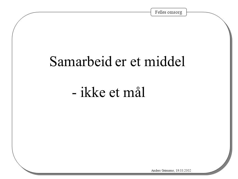 Felles omsorg Anders Grimsmo, 19.03.2002 Samarbeid er et middel - ikke et mål