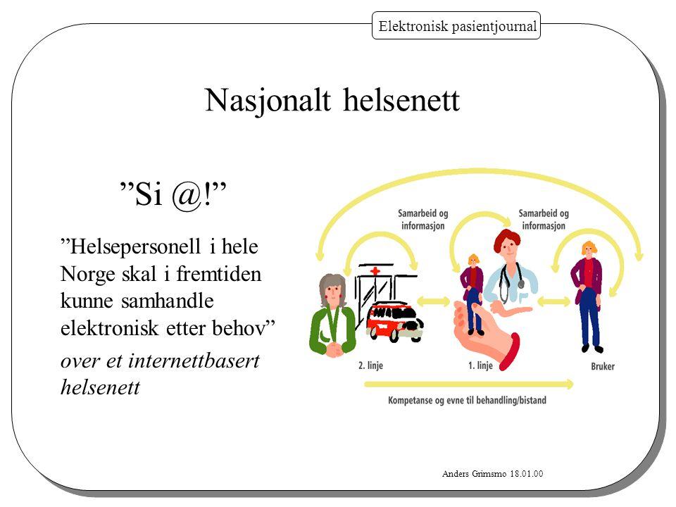 """Anders Grimsmo 18.01.00 Elektronisk pasientjournal """"Si @!"""" """"Helsepersonell i hele Norge skal i fremtiden kunne samhandle elektronisk etter behov"""" over"""
