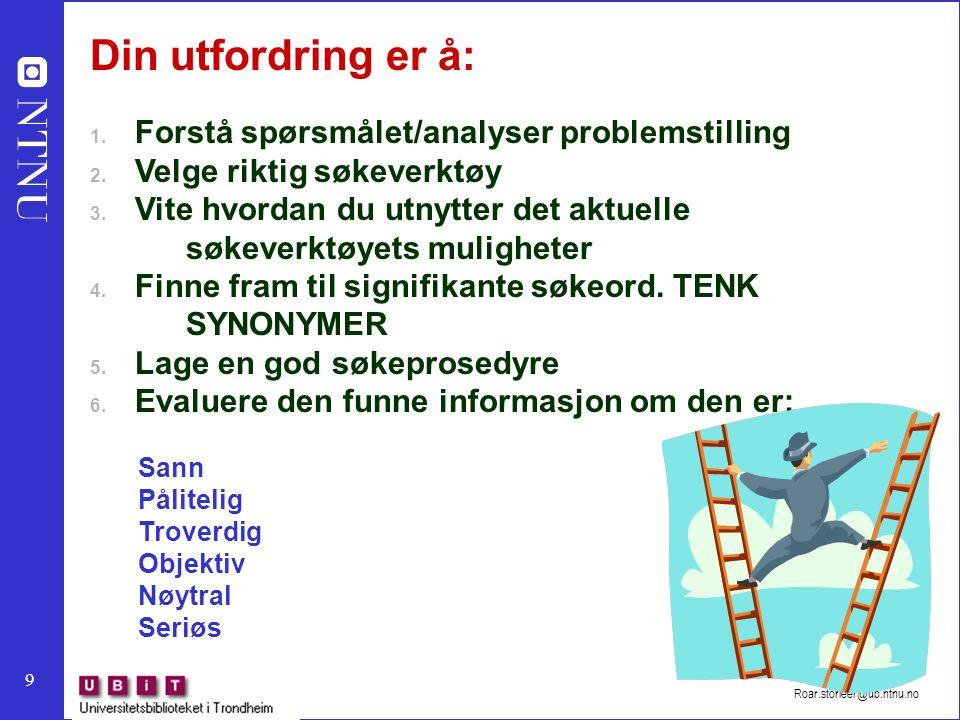 9 Roar.storleer@ub.ntnu.no Din utfordring er å: 1. Forstå spørsmålet/analyser problemstilling 2. Velge riktig søkeverktøy 3. Vite hvordan du utnytter