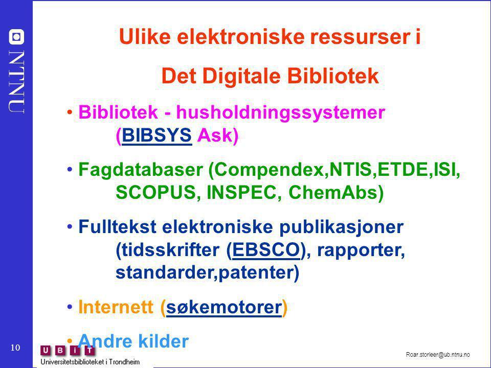 10 Roar.storleer@ub.ntnu.no Ulike elektroniske ressurser i Det Digitale Bibliotek Bibliotek - husholdningssystemer (BIBSYS Ask)BIBSYS Fagdatabaser (Compendex,NTIS,ETDE,ISI, SCOPUS, INSPEC, ChemAbs) Fulltekst elektroniske publikasjoner (tidsskrifter (EBSCO), rapporter, standarder,patenter)EBSCO Internett (søkemotorer)søkemotorer Andre kilder