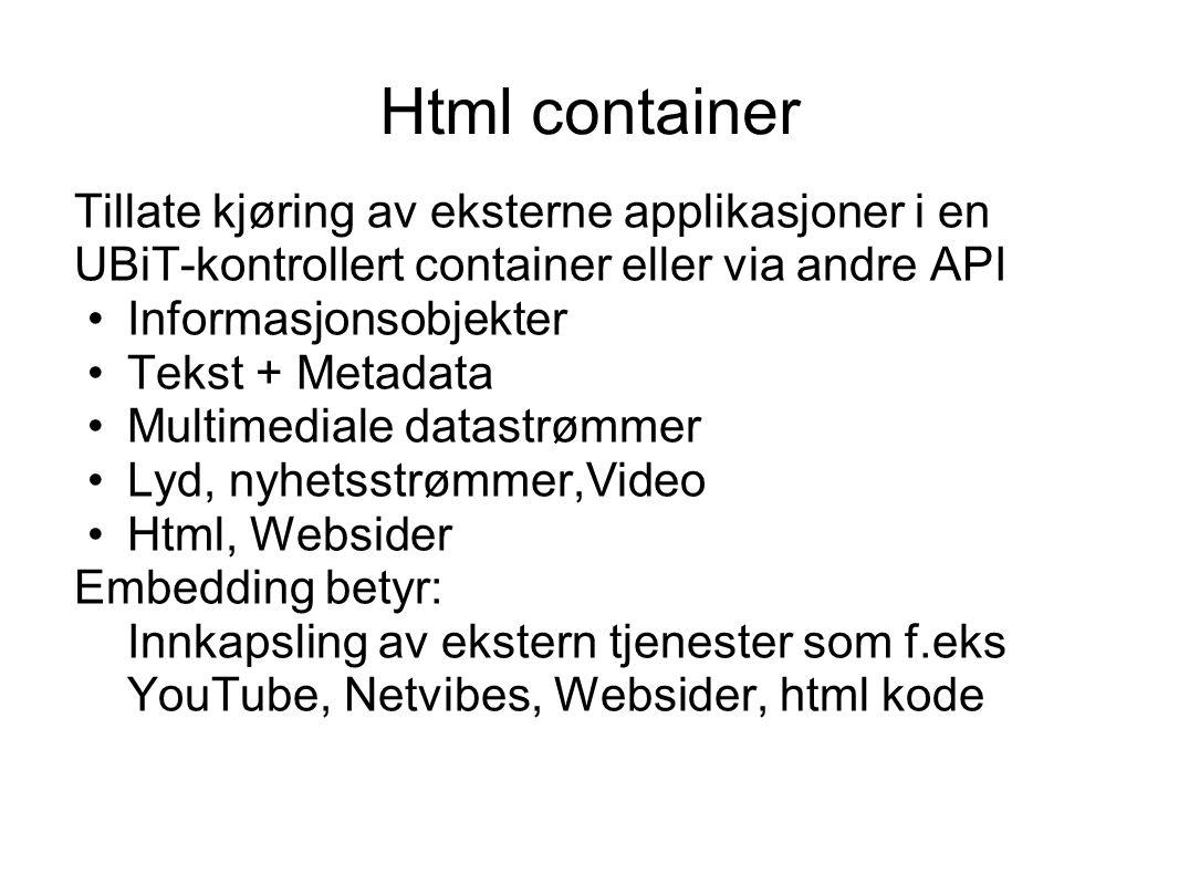 Html container Tillate kjøring av eksterne applikasjoner i en UBiT-kontrollert container eller via andre API Informasjonsobjekter Tekst + Metadata Multimediale datastrømmer Lyd, nyhetsstrømmer,Video Html, Websider Embedding betyr: Innkapsling av ekstern tjenester som f.eks YouTube, Netvibes, Websider, html kode