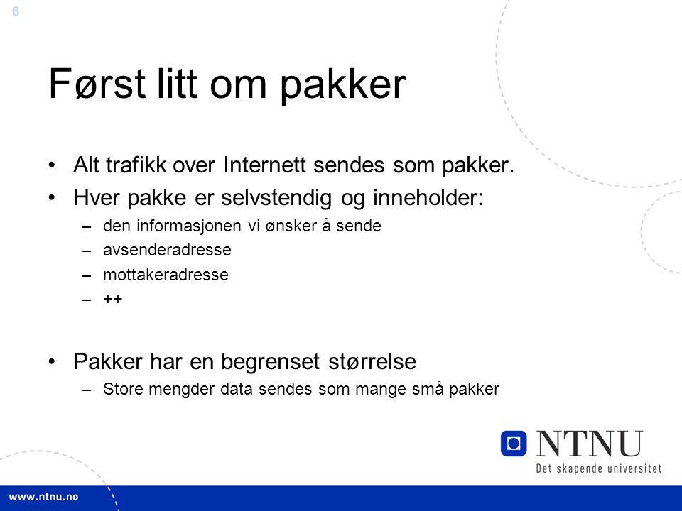 6 Først litt om pakker Alt trafikk over Internett sendes som pakker. Hver pakke er selvstendig og inneholder: –den informasjonen vi ønsker å sende –av