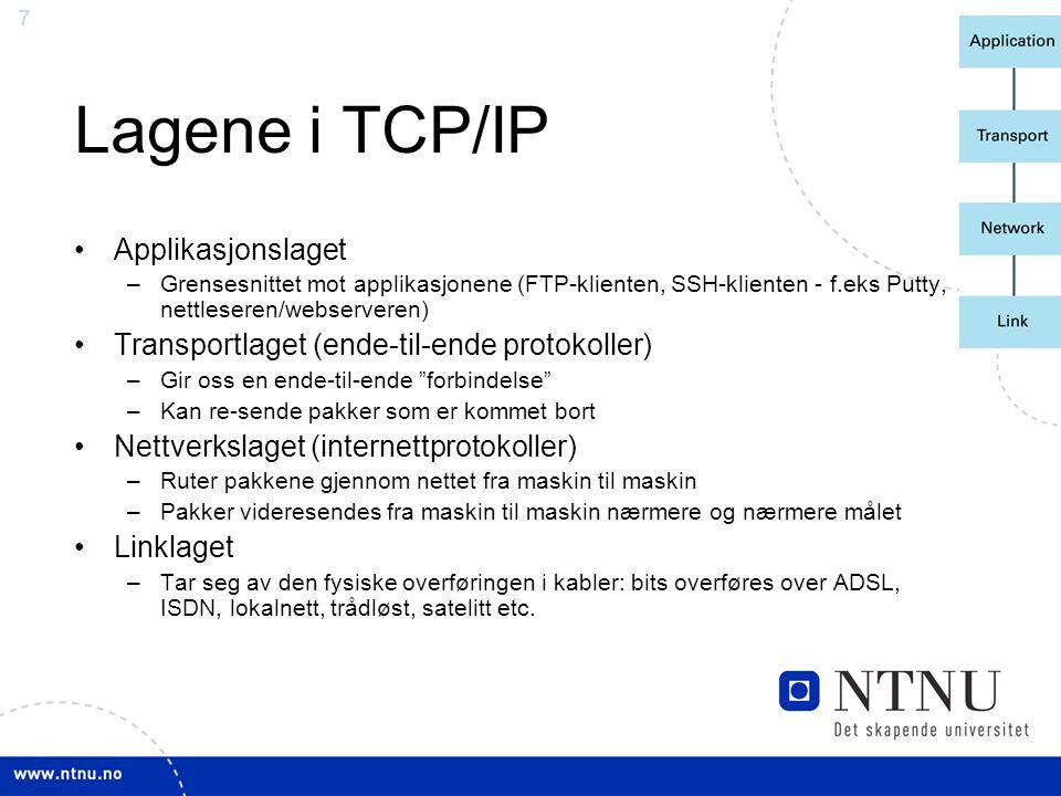 7 Lagene i TCP/IP Applikasjonslaget –Grensesnittet mot applikasjonene (FTP-klienten, SSH-klienten - f.eks Putty, nettleseren/webserveren) Transportlag