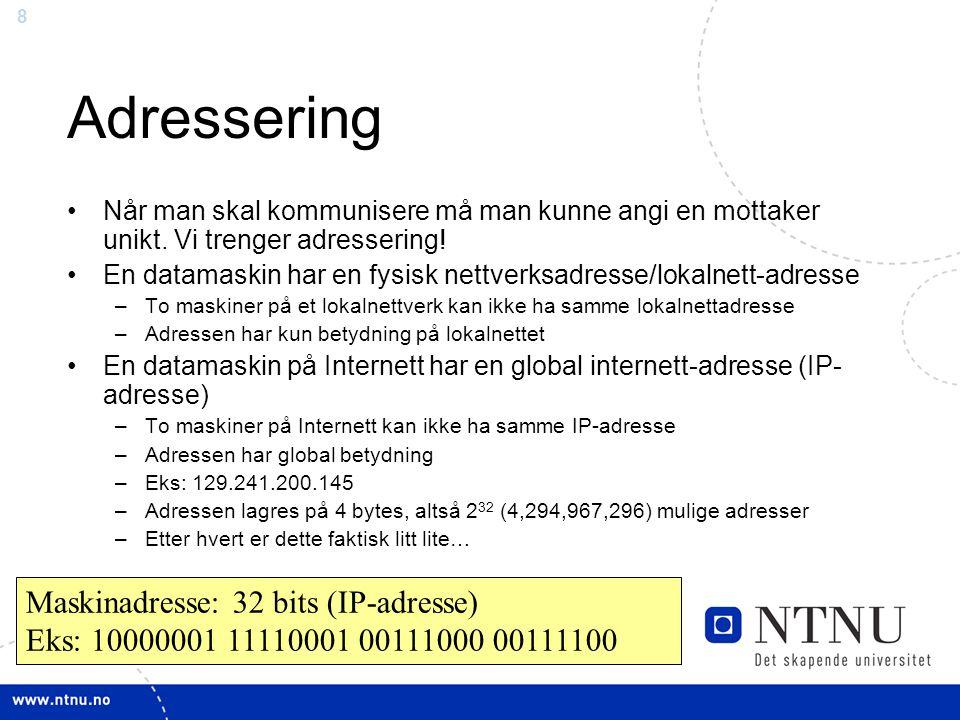 8 Maskinadresse: 32 bits (IP-adresse) Eks: 10000001 11110001 00111000 00111100 Adressering Når man skal kommunisere må man kunne angi en mottaker unik