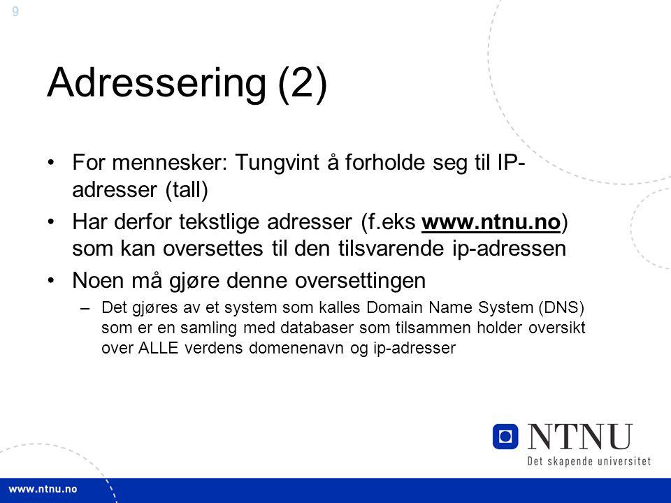 9 Adressering (2) For mennesker: Tungvint å forholde seg til IP- adresser (tall) Har derfor tekstlige adresser (f.eks www.ntnu.no) som kan oversettes