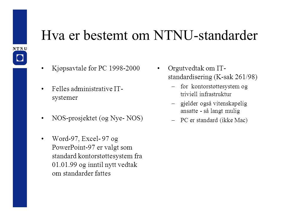 Hva er bestemt om NTNU-standarder Kjøpsavtale for PC 1998-2000 Felles administrative IT- systemer NOS-prosjektet (og Nye- NOS) Word-97, Excel- 97 og PowerPoint-97 er valgt som standard kontorstøttesystem fra 01.01.99 og inntil nytt vedtak om standarder fattes Orgutvedtak om IT- standardisering (K-sak 261/98) –for kontorstøttesystem og triviell infrastruktur –gjelder også vitenskapelig ansatte - så langt mulig –PC er standard (ikke Mac)