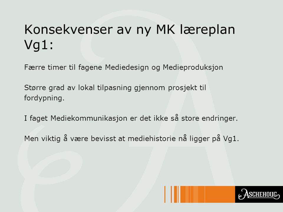 Konsekvenser av ny MK læreplan Vg1: Færre timer til fagene Mediedesign og Medieproduksjon Større grad av lokal tilpasning gjennom prosjekt til fordypn