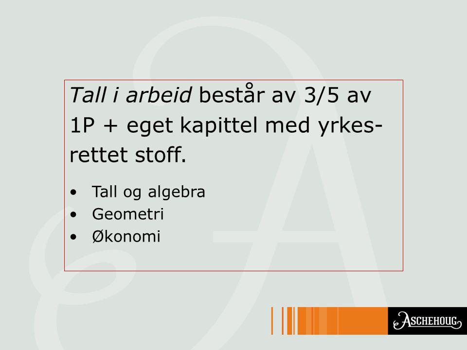 Tall i arbeid består av 3/5 av 1P + eget kapittel med yrkes- rettet stoff. Tall og algebra Geometri Økonomi