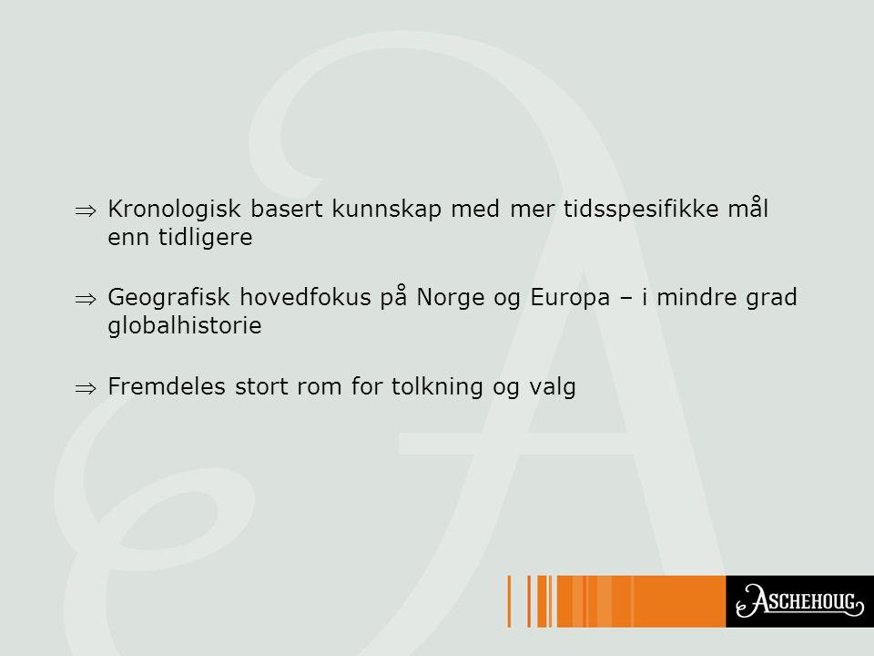 Kronologisk basert kunnskap med mer tidsspesifikke mål enn tidligere Geografisk hovedfokus på Norge og Europa – i mindre grad globalhistorie Fremde