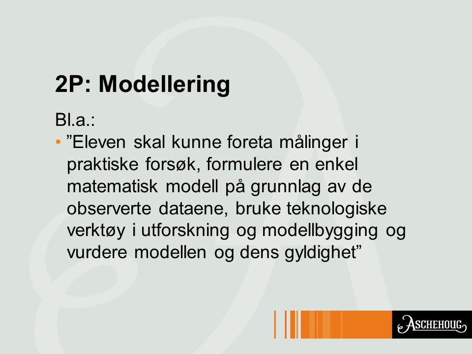 2P: Modellering Bl.a.: Eleven skal kunne foreta målinger i praktiske forsøk, formulere en enkel matematisk modell på grunnlag av de observerte dataene, bruke teknologiske verktøy i utforskning og modellbygging og vurdere modellen og dens gyldighet