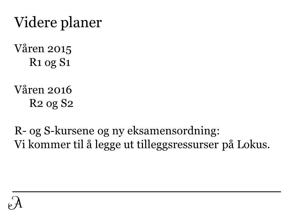 Våren 2015 R1 og S1 Våren 2016 R2 og S2 R- og S-kursene og ny eksamensordning: Vi kommer til å legge ut tilleggsressurser på Lokus. Videre planer