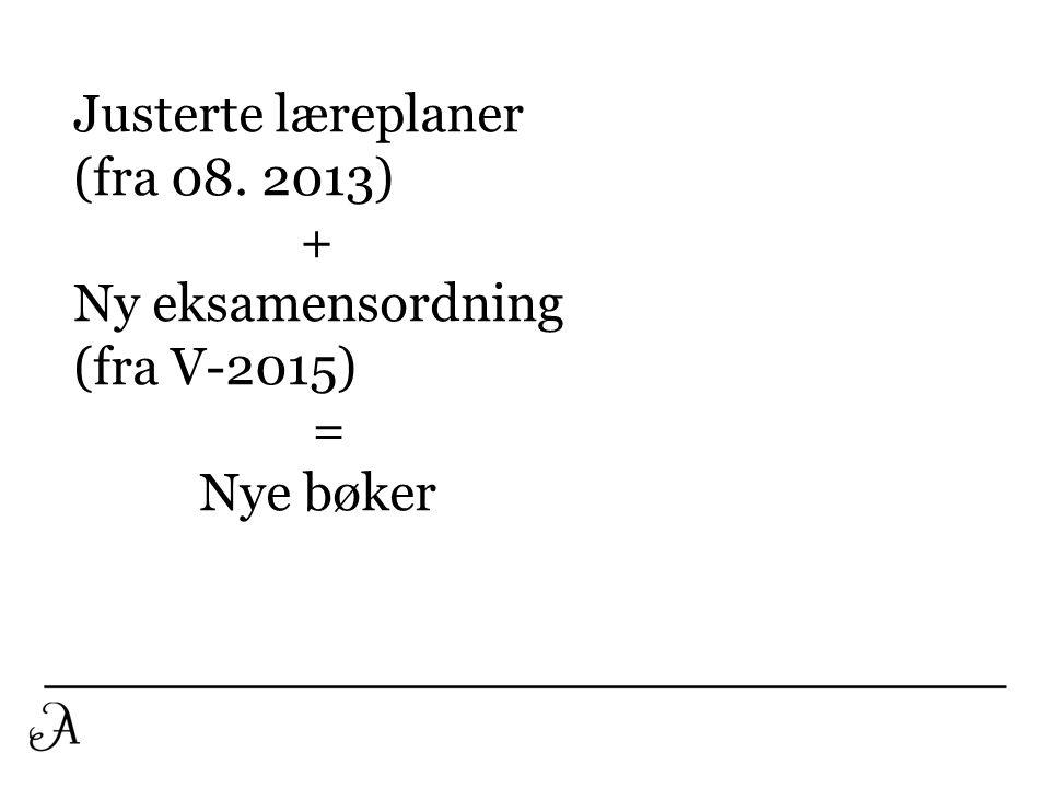 Justerte læreplaner (fra 08. 2013) + Ny eksamensordning (fra V-2015) = Nye bøker