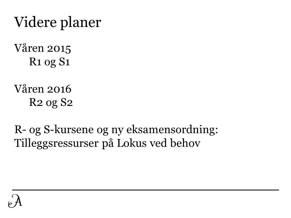 Våren 2015 R1 og S1 Våren 2016 R2 og S2 R- og S-kursene og ny eksamensordning: Tilleggsressurser på Lokus ved behov Videre planer