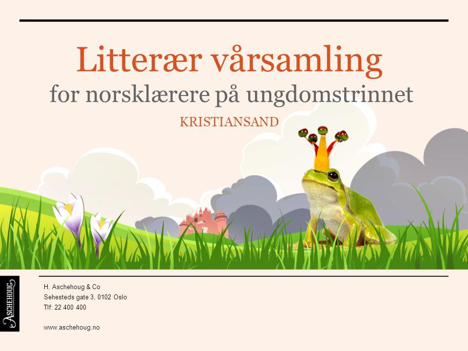 H. Aschehoug & Co Sehesteds gate 3, 0102 Oslo Tlf: 22 400 400 www.aschehoug.no Litterær vårsamling for norsklærere på ungdomstrinnet KRISTIANSAND
