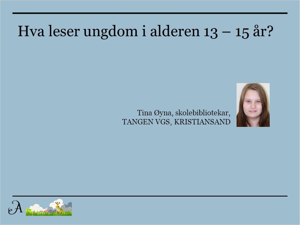 Tina Øyna, skolebibliotekar, TANGEN VGS, KRISTIANSAND Hva leser ungdom i alderen 13 – 15 år