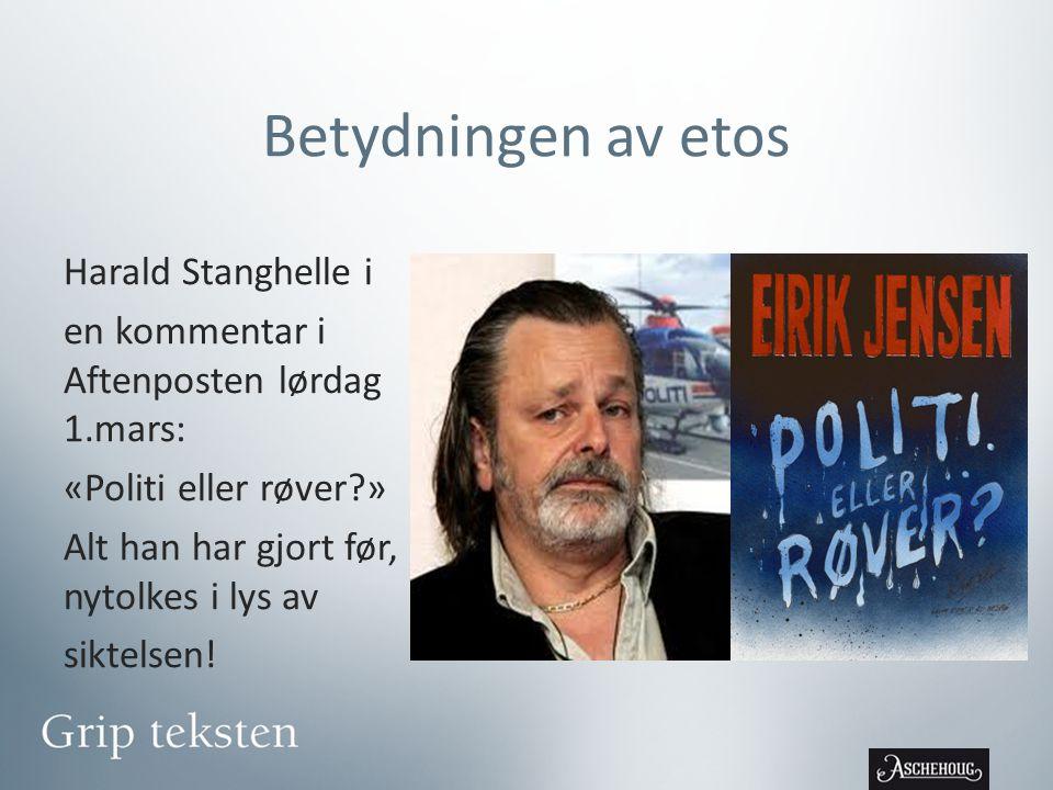 Betydningen av etos Harald Stanghelle i en kommentar i Aftenposten lørdag 1.mars: «Politi eller røver?» Alt han har gjort før, nytolkes i lys av siktelsen!