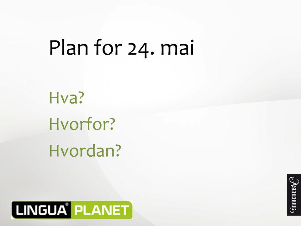 Plan for 24. mai Hva? Hvorfor? Hvordan?