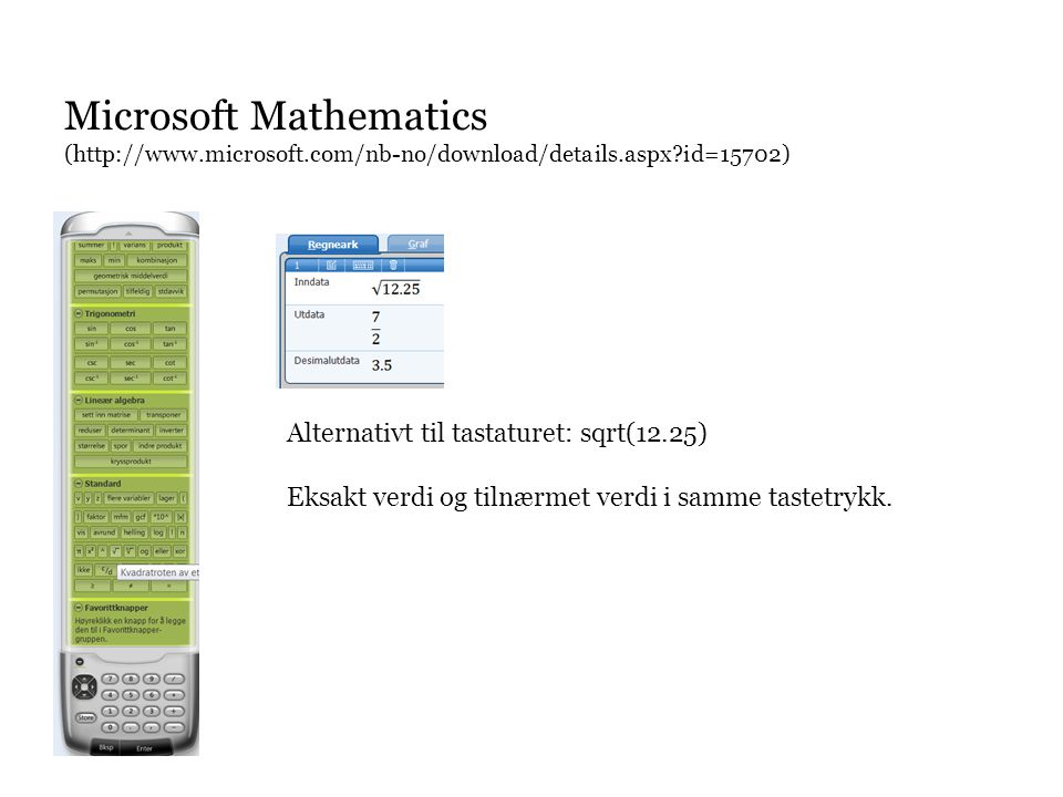 Microsoft Mathematics (http://www.microsoft.com/nb-no/download/details.aspx id=15702) Alternativt til tastaturet: sqrt(12.25) Eksakt verdi og tilnærmet verdi i samme tastetrykk.