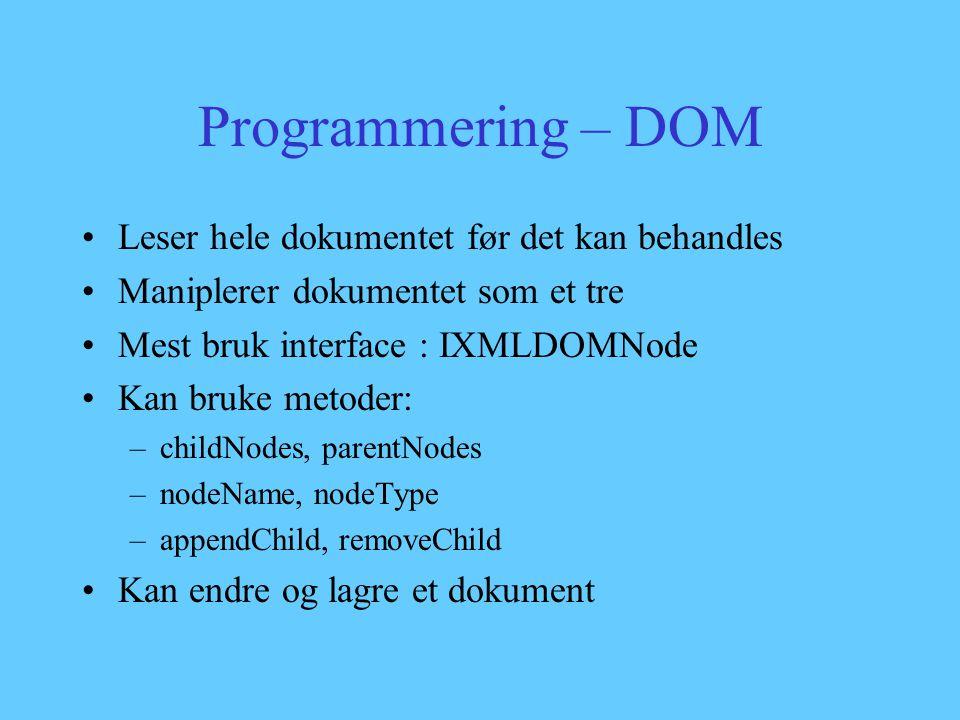 Programmering – DOM Leser hele dokumentet før det kan behandles Maniplerer dokumentet som et tre Mest bruk interface : IXMLDOMNode Kan bruke metoder: –childNodes, parentNodes –nodeName, nodeType –appendChild, removeChild Kan endre og lagre et dokument
