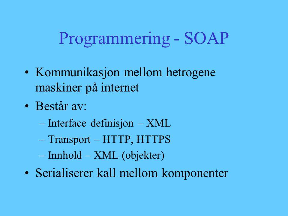 Programmering - SOAP Kommunikasjon mellom hetrogene maskiner på internet Består av: –Interface definisjon – XML –Transport – HTTP, HTTPS –Innhold – XML (objekter) Serialiserer kall mellom komponenter