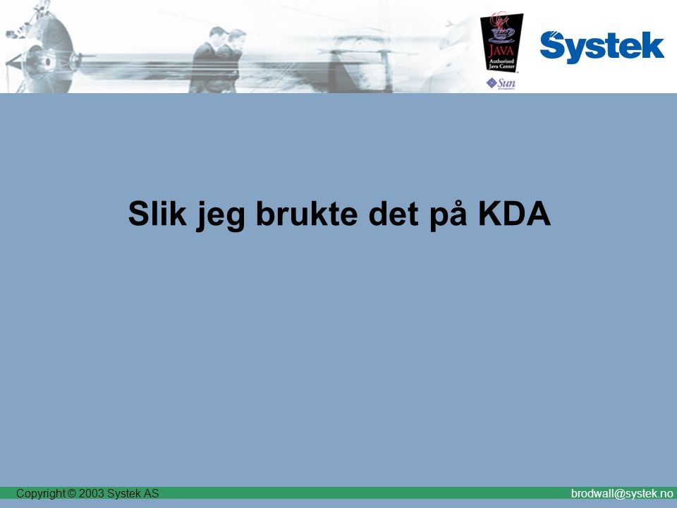 Copyright © 2003 Systek ASbrodwall@systek.no Slik jeg brukte det på KDA