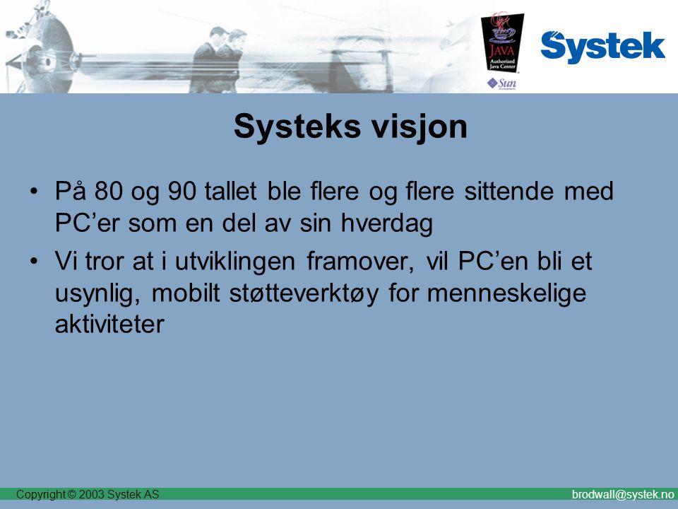 Copyright © 2003 Systek ASbrodwall@systek.no Systeks visjon På 80 og 90 tallet ble flere og flere sittende med PC'er som en del av sin hverdag Vi tror