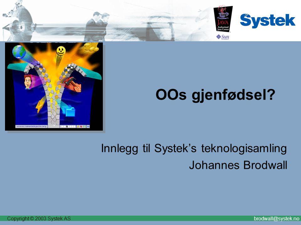Copyright © 2003 Systek ASbrodwall@systek.no OOs gjenfødsel? Innlegg til Systek's teknologisamling Johannes Brodwall