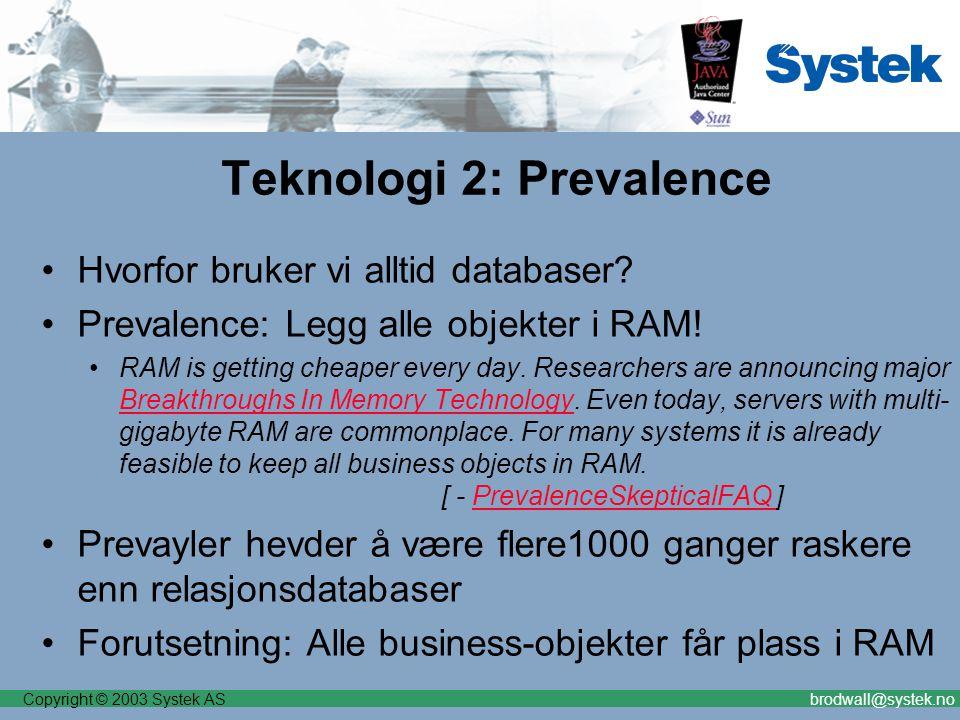 Copyright © 2003 Systek ASbrodwall@systek.no Teknologi 2: Prevalence Hvorfor bruker vi alltid databaser? Prevalence: Legg alle objekter i RAM! RAM is